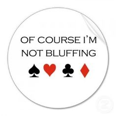 If any of you have played poker with me, you know this is a fib! :)