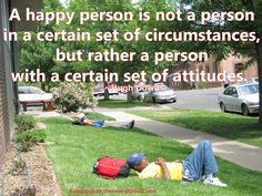 A happy person is not a person in a certain set of circumstances, but rather a person with a certain set of attitudes.  ~Hugh Downs