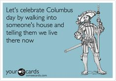 Free and Funny Columbus Day Ecard: Let's celebrate Columbus day by walking into someone's house and telling them we live there now. Create and send your own custom Columbus Day ecard. We Are The World, In This World, Happy Columbus Day, Just In Case, Just For You, Youre My Person, All That Matters, Haha Funny, Funny Stuff
