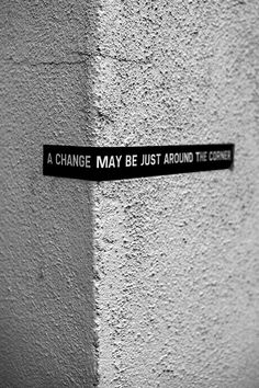 A Change May Be Just Around The Corner. (Keep you Head up so you can see it.)
