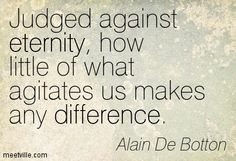 Judged against eternity, how little of what agitates us makes any difference. Alain De Botton