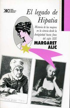 El legado de Hipatia. Historia de las mujeres en la ciencia desde la Antigüedad hasta fines del siglo XIX. Un libro de Margaret Alic