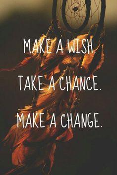 Make a WISH ~ Take a CHANCE ~ Make a CHANGE  <3
