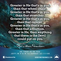 Greater is He that's in you, than that wheel chair. Greater is He that's in you, than that stretcher. Greater is He that's in you, than that cancer. Greater is He that's in you, than that affliction. Greater is He, than anything that there is the Devil could put on you. Image Quote from: HE THAT IS IN YOU JEFF IN V-6 N-12 SUNDAY 63-1110E - Rev. William Marrion Branham