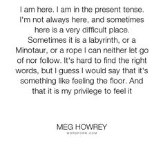 """Meg Howrey - """"I am here. I am in the present tense. I'm not always here, and sometimes here is..."""". acceptance, self-acceptance, gratitude, alive"""