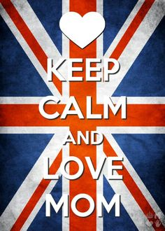 Keep calm and love mom