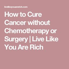How to Cure Cancer without Chemotherapy or Surgery | Live Like You Are Rich