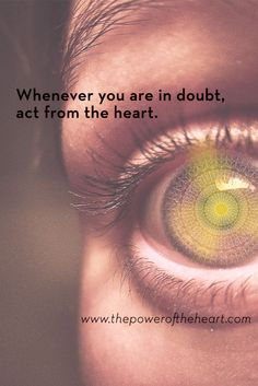 Whenever you are in doubt, act from the heart. www.thepoweroftheheart.com / http://www.beyondword.com/product/the-power-of-the-heart-DVD / http://www.beyondword.com/product/the-power-of-the-heart-book