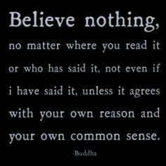 """""""Believe nothing, no matter where you read it or who has said it, not even if I have said it, unless it agrees with your own reason and your own common sense."""" - Buddha"""