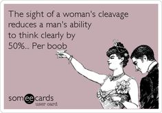 Funny Confession Ecard: The sight of a woman's cleavage reduces a man's ability to think clearly by 50%... Per boob.