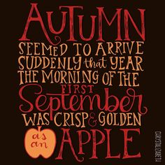 Autumn seemed to arrive suddenly that year. The morning of the first September was crisp and golden as an apple. - JK Rowling / Harry Potter and the Deathly Hallows.