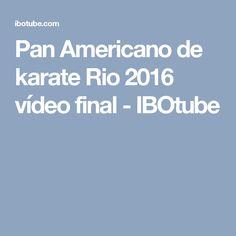 Pan Americano de karate Rio 2016 vídeo final - IBOtube