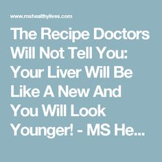 The Recipe Doctors Will Not Tell You: Your Liver Will Be Like A New And You Will Look Younger! - MS Healthy Lives