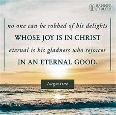Augustine: no one can be robbed of his delights whose joy is in Christ.