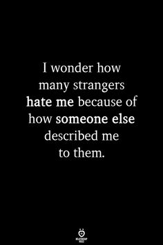 I wonder how many strangers hate me because of how someone else described me to . - I wonder how many strangers hate me because of how someone else described me to them - Wisdom Quotes, Words Quotes, Quotes To Live By, Quotes For Me, I Know Quotes, Karma Quotes Truths, I Dont Care Quotes, Emo Quotes, Drake Quotes