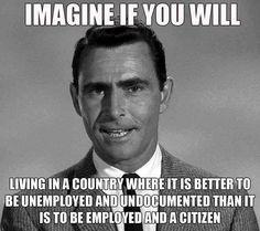 No imagination needed, it's now a reality --->>> JOHN LEGAL vs JUAN ILLEGAL: Let's do the math... https://ssl.congress.org/congressorg/bio/userletter/?letter_id=10235712846&content_dir=politicsol