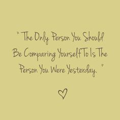 """The only person you should be comparing yourself to is the person you were yesterday"""