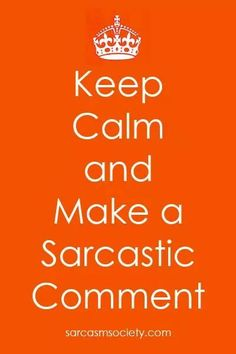 Keep Calm and Make A Sarcastic Comment