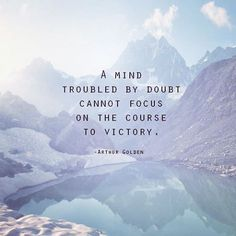 Leave your doubt behind and stay on course.