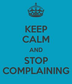 KEEP CALM AND STOP COMPLAINING
