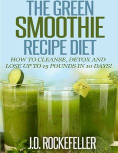 The Green Smoothie Recipe Diet: How to Cleanse and Detox and Lose up to 15 Pounds in 10 Days! (Healthy Diets) by J. D. Rockefeller