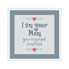 I am your Mom your argument is invalid - PDF Cross Stitch Chart by HollysHobbiesUK on Etsy https://www.etsy.com/listing/181199807/i-am-your-mom-your-argument-is-invalid