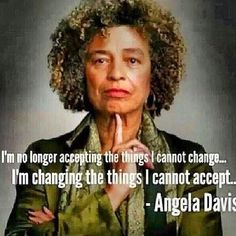 I'm no longer accepting the things I cannot change... I'm changing the things I cannot accept. ~Angela Davis