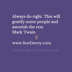 Always do right. xo www.SueDavey.com Train Your Mind. Change Your Life!