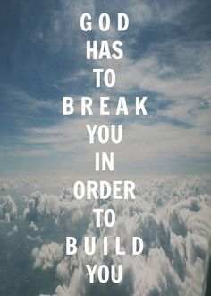 God has to break you in order to build you.