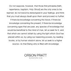 "Orson Pratt - ""Do not suppose, however, that those first principles [faith, repentance, baptism,..."". wisdom, god, knowledge, revelation, good-books"