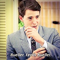 Just mind your P's and Q's and remember who you're dealing with...Bueller. Ferris Bueller.