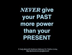 NEVER give your PAST more power than your PRESENT