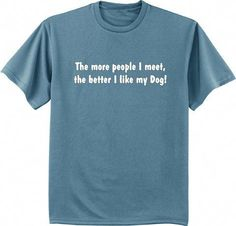 19e2ce32b The more people I meet the better I like my dog t-shirt Cool Shirts