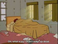 "Daria, quote – ""Oh what a joy, I didn't wake up dead."" Daria, quote – ""Oh what a joy, I didn't wake up dead."