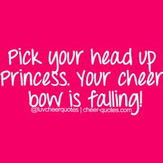 Pick your head up Princess. Your cheer bow is... | Cheerleading Quotes