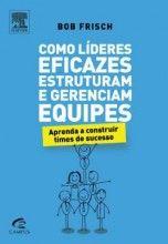 Livro Como Líderes Eficazes Estruturam e Gerenciam Equipes Editora Campus…