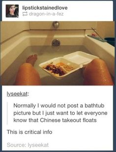 And if all else fails, remember that Chinese takeout floats.   23 Cheap And Easy Ways To Make A Bath Relaxing AF