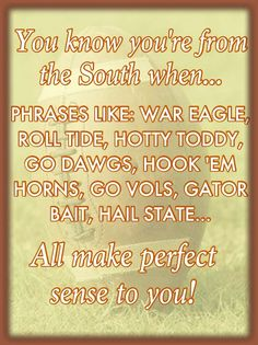 A true Southerner...  I hear every one on a regular basis....but I only yell one...ROLL TIDE!!  right along with Rammer Jammer!