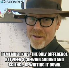 Even before seeing this funny quote from Adam Savage, it dawned on me in the middle of an episode of Mythbusters that if they weren't going about this as scientifically as they are this show would be about two grown men breaking, shooting, and blowing up things. xD