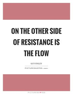 On the other side of resistance is the flow. Picture Quotes.