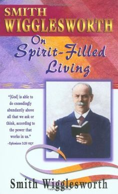 Smith Wigglesworth on Spirit Filled Living by Smith Wigglesworth,