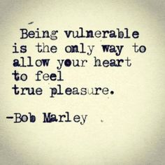 Being vulnerable is the only way to allow your heart to feel true pleasure.