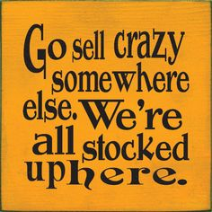 Go Sell Crazy Somewhere Else We're All Stocked Up Here One of my favorite movie quotes! Sign Quotes, Cute Quotes, Movie Quotes, Great Quotes, Quotes To Live By, Funny Quotes, Inspirational Quotes, Qoutes, Sign Sayings