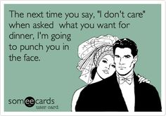 "The next time you say, ""I don't care"" to anything I ask...I'm going to punch you in the face!"