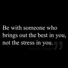 Be with someone who brings out the best in you, not the stress in you.
