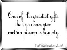 honesty - sometimes hard to give and hard for the other person to accept, but has to be done.