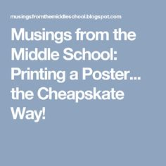 Musings from the Middle School: Printing a Poster... the Cheapskate Way!