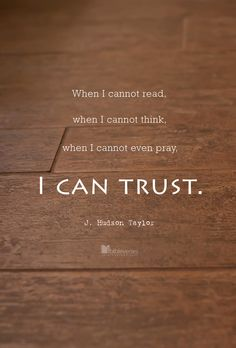 """""""When I cannot read, when I cannot think, when I cannot even pray, I can trust."""" - J. Hudson Taylor"""