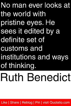 Ruth Benedict - No man ever looks at the world with pristine eyes. He sees it edited by a definite set of customs and institutions and ways of thinking. Sociology Quotes, Sociology Major, Anthropology Major, Forensic Anthropology, Perception Quotes, Motivational Quotes, Inspirational Quotes, Career Quotes, Knowledge And Wisdom