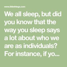 We all sleep, but did you know that the way you sleep says a lot about who we are as individuals? For instance, if you sleep on your back, it often means your the strong, silent type; and if you sleep on your stomach, it typically means you have an open, gregarious, and playful personality....
